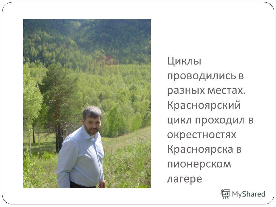 Циклы проводились в разных местах. Красноярский цикл проходил в окрестностях Красноярска в пионерском лагере