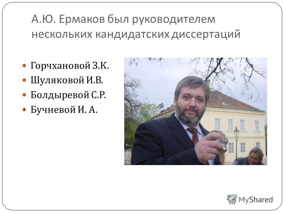 А. Ю. Ермаков был руководителем нескольких кандидатских диссертаций Горчхановой З. К. Шуляковой И. В. Болдыревой С. Р. Бучневой И. А.