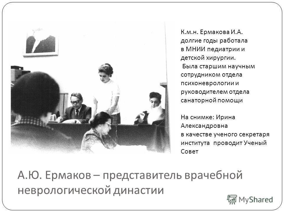 А. Ю. Ермаков – представитель врачебной неврологической династии К.м.н. Ермакова И.А. долгие годы работала в МНИИ педиатрии и детской хирургии. Была старшим научным сотрудником отдела психоневрологии и руководителем отдела санаторной помощи На снимке