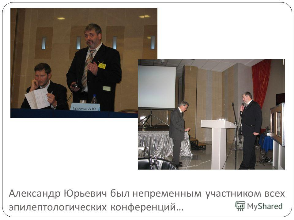 Александр Юрьевич был непременным участником всех эпилептологических конференций …