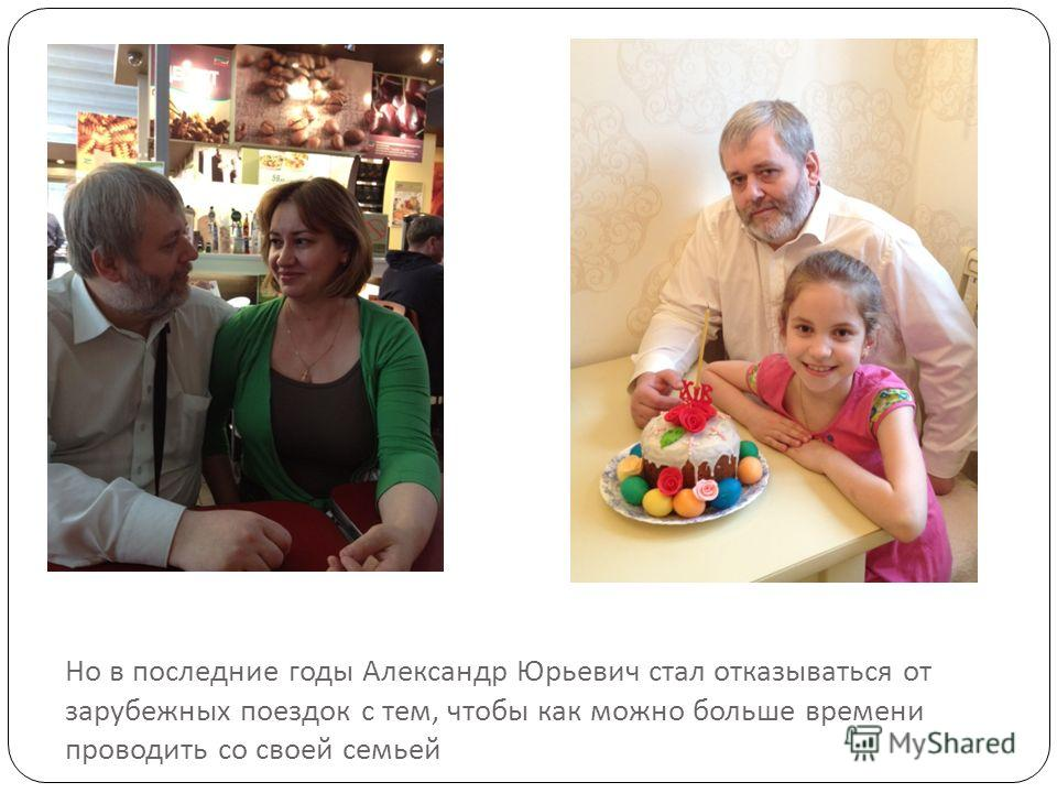 Но в последние годы Александр Юрьевич стал отказываться от зарубежных поездок с тем, чтобы как можно больше времени проводить со своей семьей