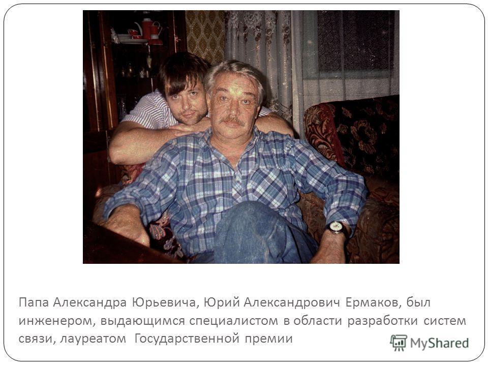 Папа Александра Юрьевича, Юрий Александрович Ермаков, был инженером, выдающимся специалистом в области разработки систем связи, лауреатом Государственной премии