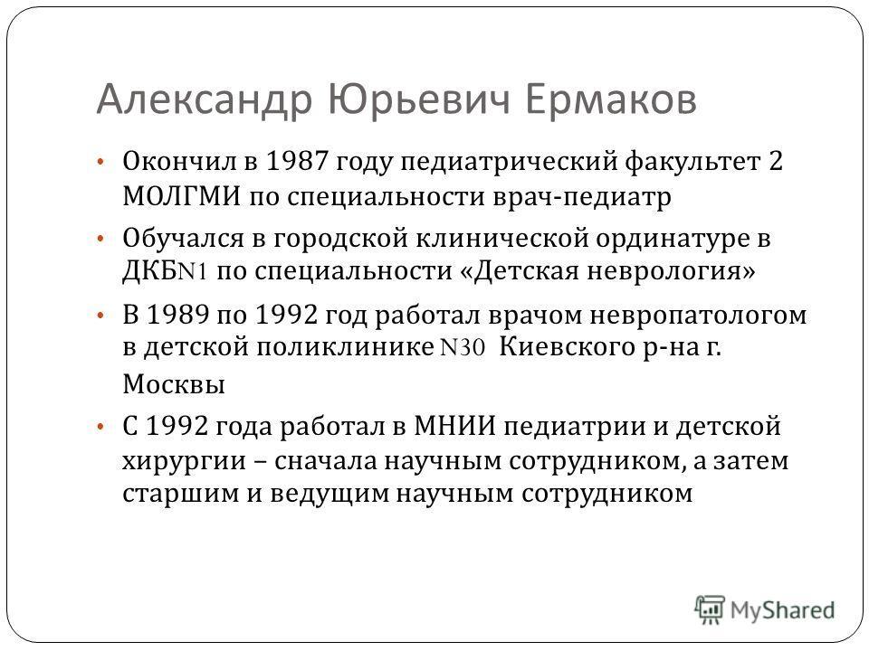 Александр Юрьевич Ермаков Окончил в 1987 году педиатрический факультет 2 МОЛГМИ по специальности врач - педиатр Обучался в городской клинической ординатуре в ДКБ N1 по специальности « Детская неврология » В 1989 по 1992 год работал врачом невропатоло