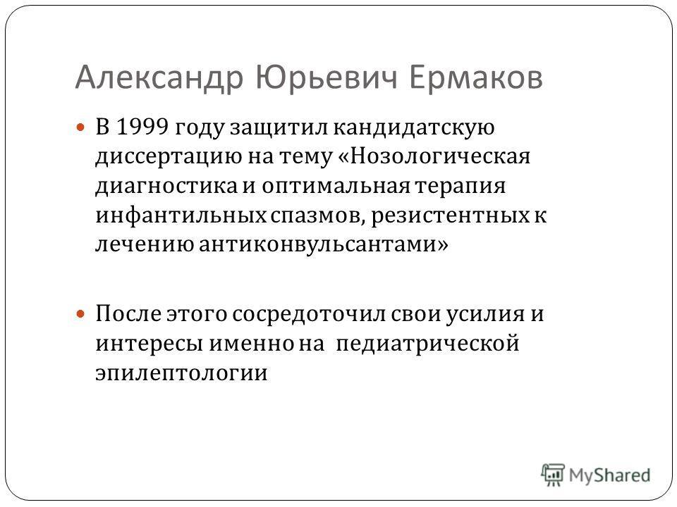 Александр Юрьевич Ермаков В 1999 году защитил кандидатскую диссертацию на тему « Нозологическая диагностика и оптимальная терапия инфантильных спазмов, резистентных к лечению антиконвульсантами » После этого сосредоточил свои усилия и интересы именно