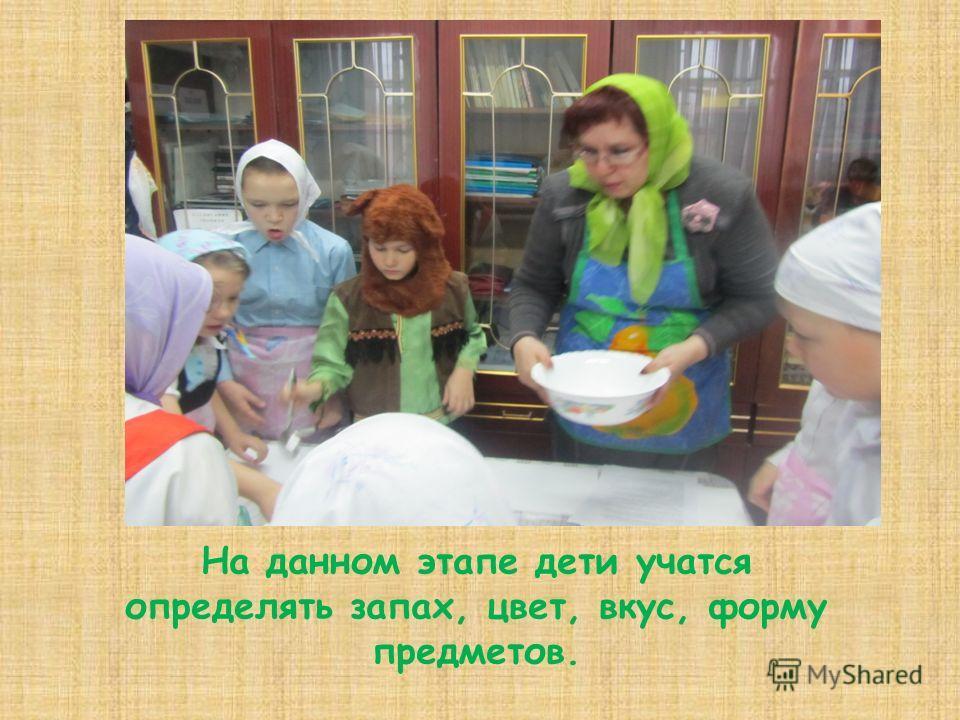 На данном этапе дети учатся определять запах, цвет, вкус, форму предметов.