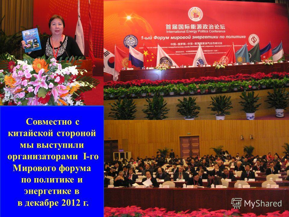 Совместно с китайской стороной мы выступили организаторами I-го Мирового форума по политике и энергетике в в декабре 2012 г.