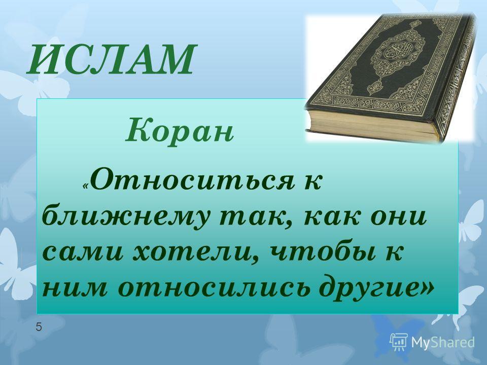 ИСЛАМ Коран « Относиться к ближнему так, как они сами хотели, чтобы к ним относились другие» 5