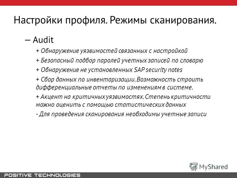 Настройки профиля. Режимы сканирования. Audit + Обнаружение уязвимостей связанных с настройкой + Безопасный подбор паролей учетных записей по словарю + Обнаружение не установленных SAP security notes + Сбор данных по инвентаризации. Возможность строи