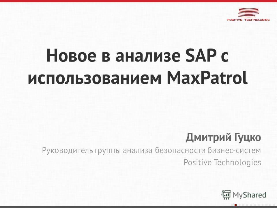 Новое в анализе SAP с использованием MaxPatrol Дмитрий Гуцко Руководитель группы анализа безопасности бизнес-систем Positive Technologies