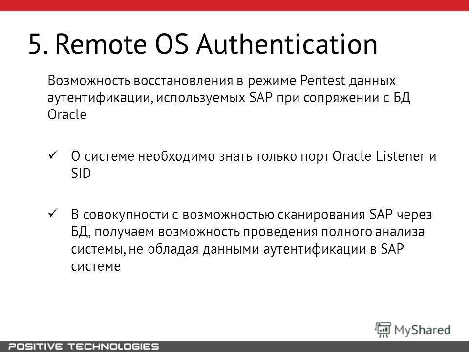 5. Remote OS Authentication Возможность восстановления в режиме Pentest данных аутентификации, используемых SAP при сопряжении с БД Oracle О системе необходимо знать только порт Oracle Listener и SID В совокупности с возможностью сканирования SAP чер
