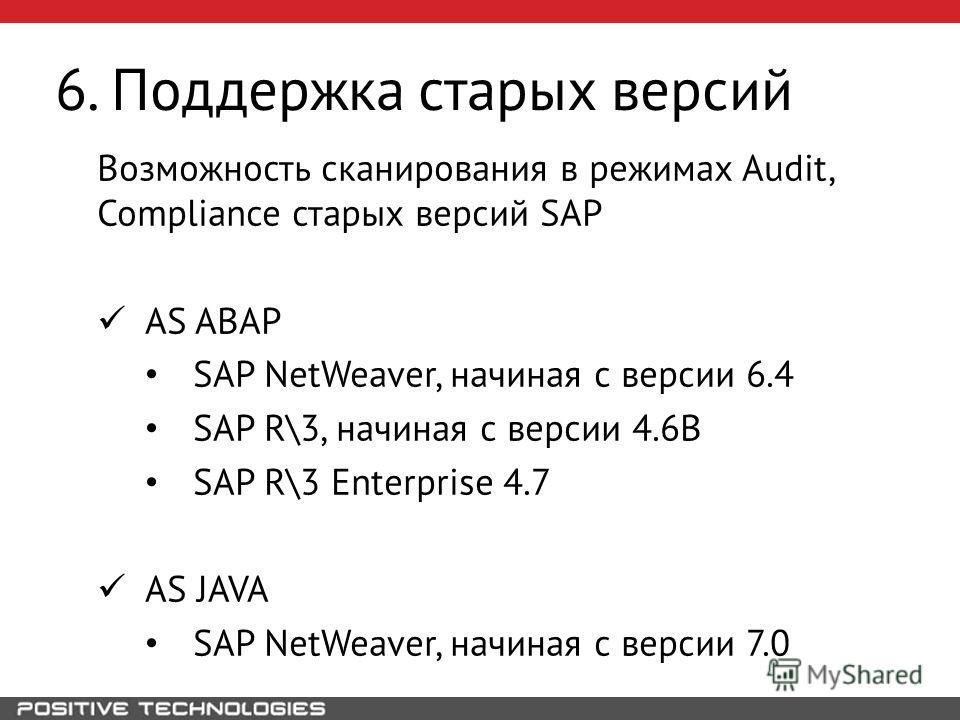 6. Поддержка старых версий Возможность сканирования в режимах Audit, Compliance старых версий SAP AS ABAP SAP NetWeaver, начиная с версии 6.4 SAP R\3, начиная с версии 4.6B SAP R\3 Enterprise 4.7 AS JAVA SAP NetWeaver, начиная с версии 7.0
