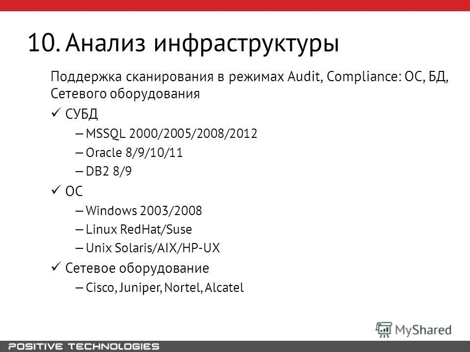 10. Анализ инфраструктуры Поддержка сканирования в режимах Audit, Compliance: ОС, БД, Сетевого оборудования СУБД MSSQL 2000/2005/2008/2012 Oracle 8/9/10/11 DB2 8/9 ОС Windows 2003/2008 Linux RedHat/Suse Unix Solaris/AIX/HP-UX Сетевое оборудование Cis