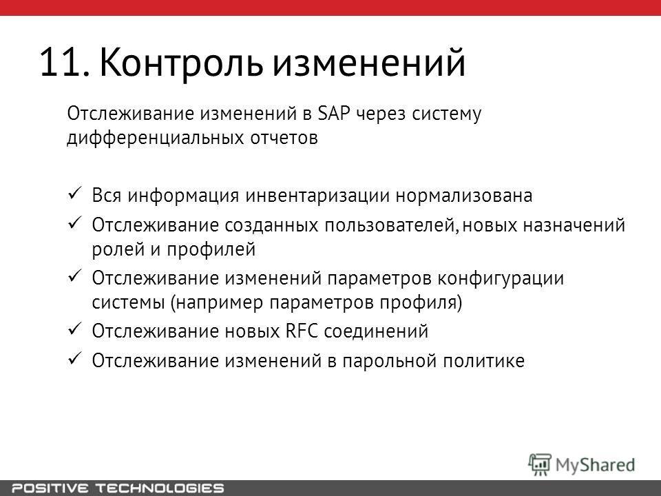 11. Контроль изменений Отслеживание изменений в SAP через систему дифференциальных отчетов Вся информация инвентаризации нормализована Отслеживание созданных пользователей, новых назначений ролей и профилей Отслеживание изменений параметров конфигура