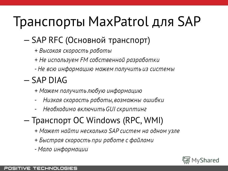 Транспорты MaxPatrol для SAP SAP RFC (Основной транспорт) + Высокая скорость работы + Не используем FM собственной разработки - Не всю информацию можем получить из системы SAP DIAG + Можем получить любую информацию - Низкая скорость работы, возможны