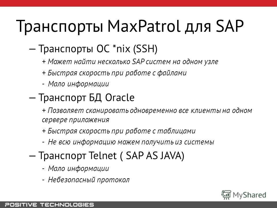 Транспорты MaxPatrol для SAP Транспорты ОС *nix (SSH) + Может найти несколько SAP систем на одном узле + Быстрая скорость при работе с файлами - Мало информации Транспорт БД Oracle + Позволяет сканировать одновременно все клиенты на одном сервере при
