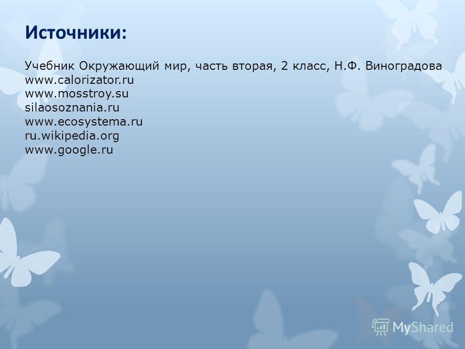 Источники: Учебник Окружающий мир, часть вторая, 2 класс, Н.Ф. Виноградова www.calorizator.ru www.mosstroy.su silaosoznania.ru www.ecosystema.ru ru.wikipedia.org www.google.ru