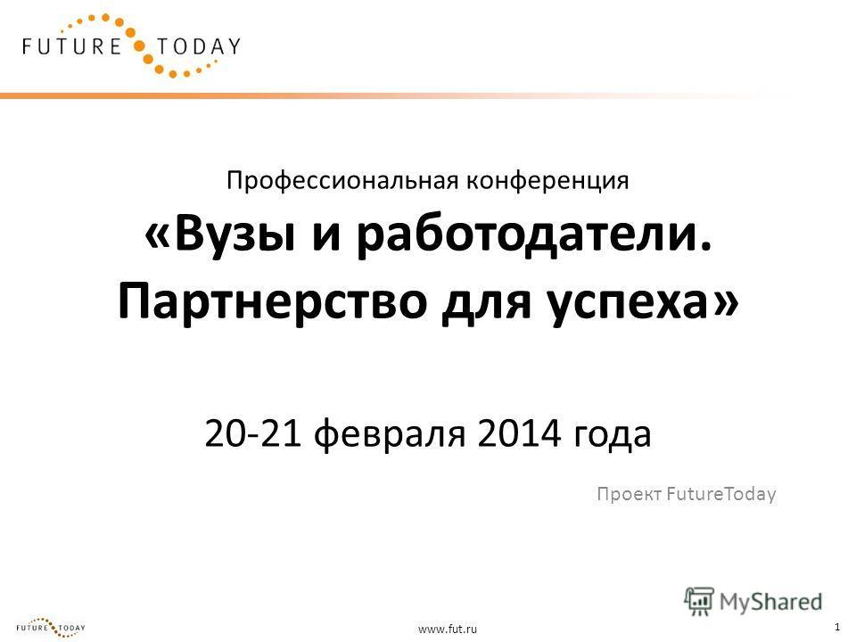 www.fut.ru 1 Профессиональная конференция «Вузы и работодатели. Партнерство для успеха» 20-21 февраля 2014 года Проект FutureToday