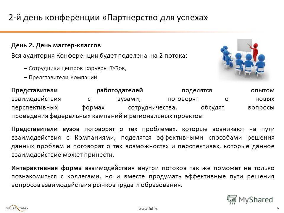 www.fut.ru 6 2-й день конференции «Партнерство для успеха» День 2. День мастер-классов Вся аудитория Конференции будет поделена на 2 потока: – Сотрудники центров карьеры ВУЗов, – Представители Компаний. Представители работодателей поделятся опытом вз