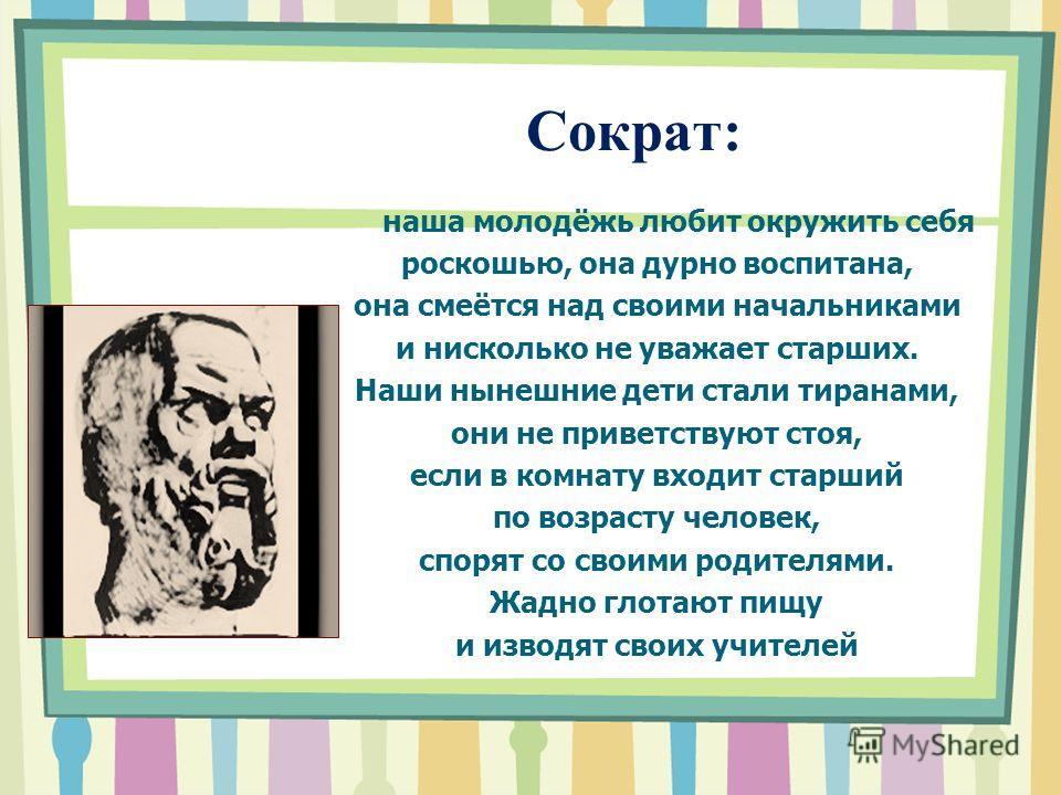 Сократ: наша молодёжь любит окружить себя роскошью, она дурно воспитана, она смеётся над своими начальниками и нисколько не уважает старших. Наши нынешние дети стали тиранами, они не приветствуют стоя, если в комнату входит старший по возрасту челове