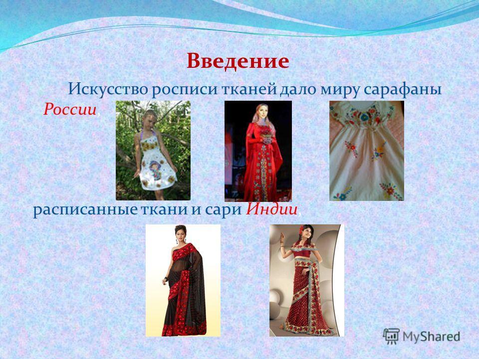 Введение Искусство росписи тканей дало миру сарафаны России, расписанные ткани и сари Индии,