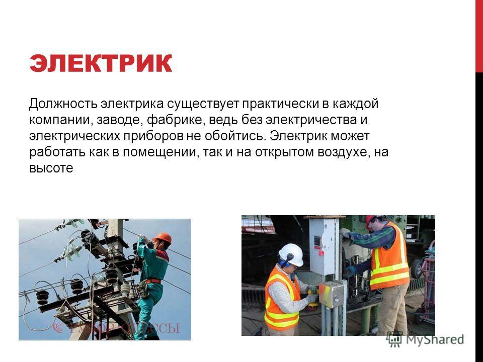 ЭЛЕКТРИК Должность электрика существует практически в каждой компании, заводе, фабрике, ведь без электричества и электрических приборов не обойтись. Электрик может работать как в помещении, так и на открытом воздухе, на высоте