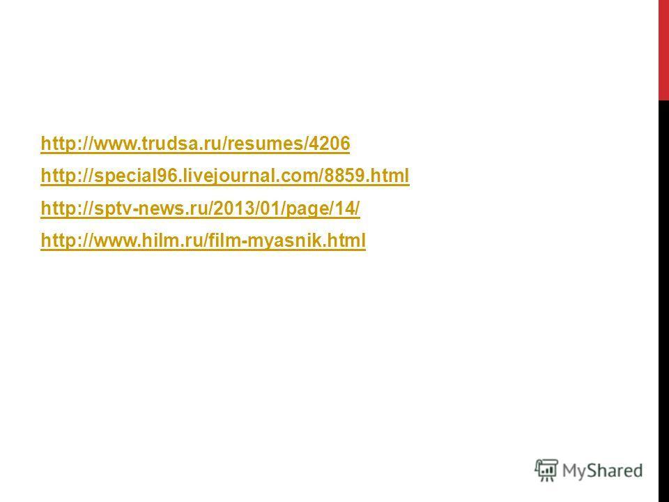 http://www.trudsa.ru/resumes/4206 http://special96.livejournal.com/8859.html http://sptv-news.ru/2013/01/page/14/ http://www.hilm.ru/film-myasnik.html