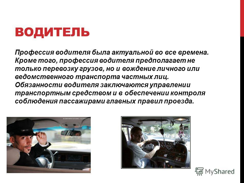 ВОДИТЕЛЬ Профессия водителя была актуальной во все времена. Кроме того, профессия водителя предполагает не только перевозку грузов, но и вождение личного или ведомственного транспорта частных лиц. Обязанности водителя заключаются управлении транспорт