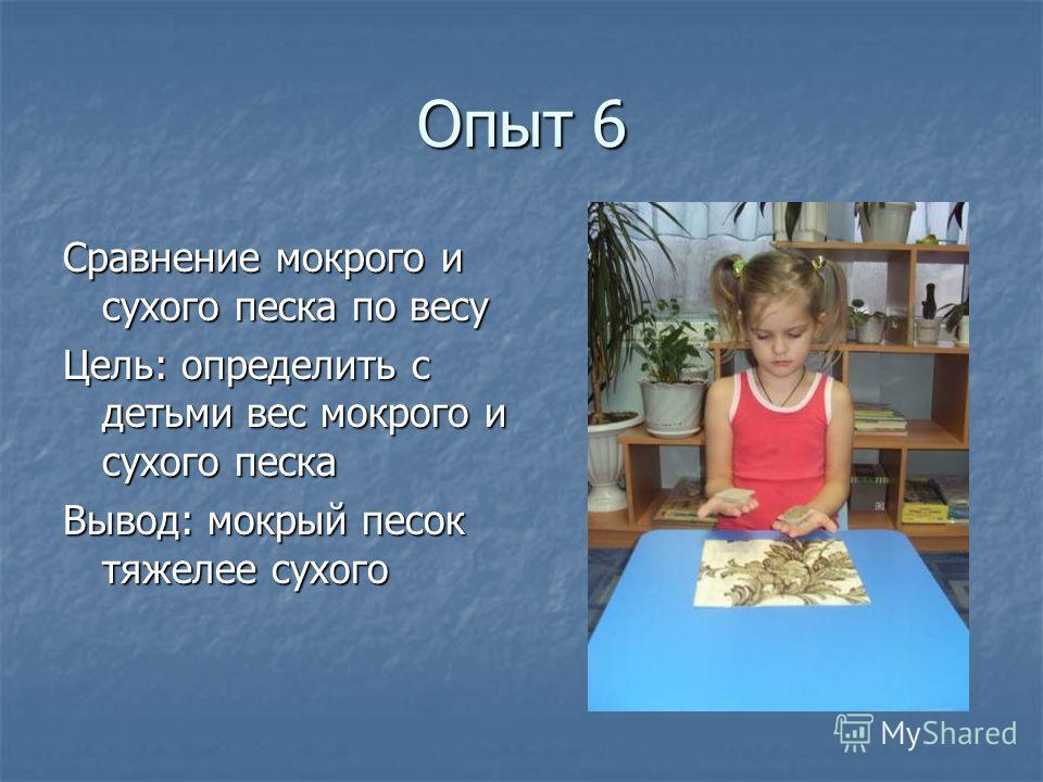 Опыт 6 Сравнение мокрого и сухого песка по весу Цель: определить с детьми вес мокрого и сухого песка Вывод: мокрый песок тяжелее сухого