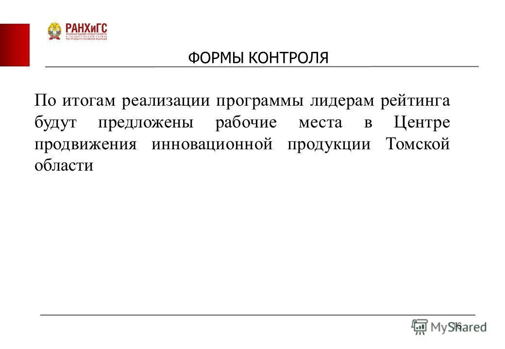 ФОРМЫ КОНТРОЛЯ 16 По итогам реализации программы лидерам рейтинга будут предложены рабочие места в Центре продвижения инновационной продукции Томской области