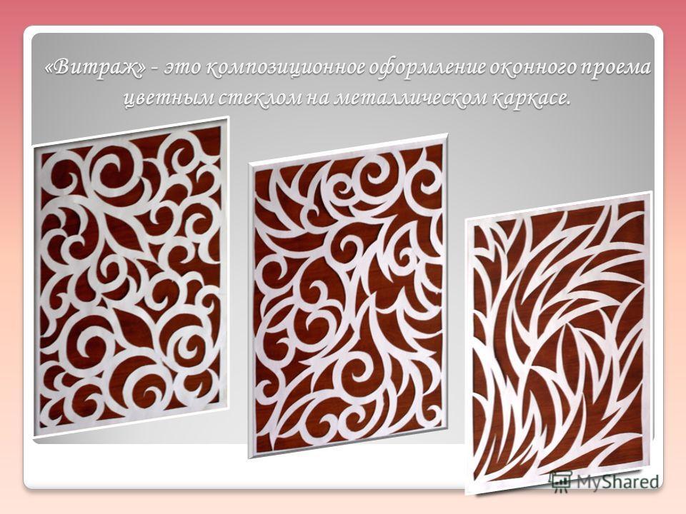 «Витраж» - это композиционное оформление оконного проема цветным стеклом на металлическом каркасе.