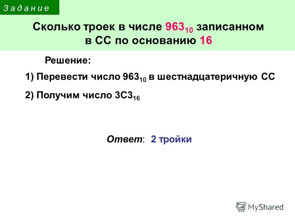З а д а н и е Сколько троек в числе 963 10 записанном в СС по основанию 16 1) Перевести число 963 10 в шестнадцатеричную СС Ответ: 2 тройки 2) Получим число 3С3 16 Решение: