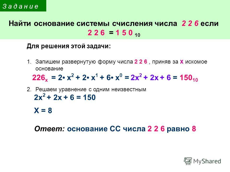 Найти основание системы счисления числа 2 2 6 если 2 2 6 = 1 5 0 10 З а д а н и е Для решения этой задачи: 1.Запишем развернутую форму числа 2 2 6, приняв за x искомое основание 2.Решаем уравнение с одним неизвестным 226 x = 2 x 2 + 2 x 1 + 6 x 0 = 2