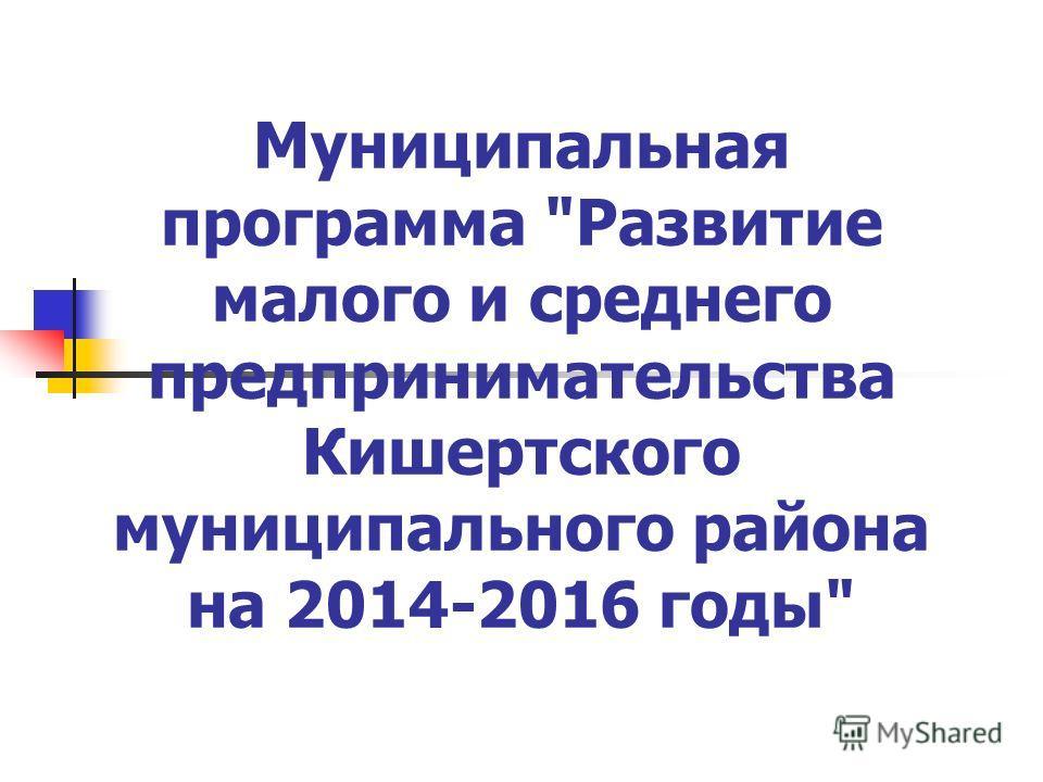 Муниципальная программа Развитие малого и среднего предпринимательства Кишертского муниципального района на 2014-2016 годы