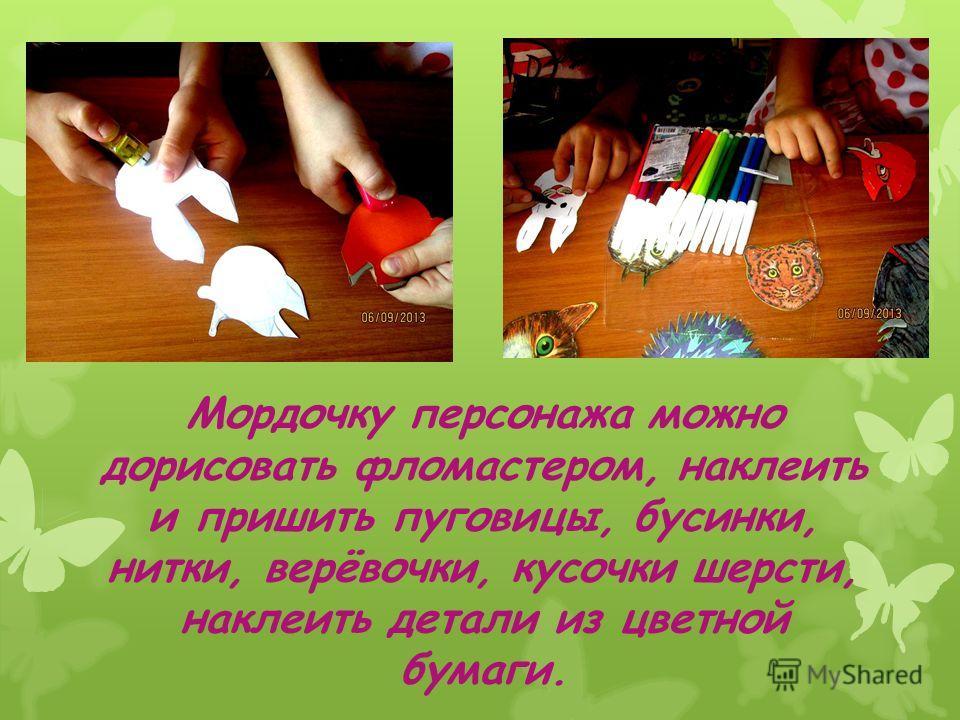 Мордочку персонажа можно дорисовать фломастером, наклеить и пришить пуговицы, бусинки, нитки, верёвочки, кусочки шерсти, наклеить детали из цветной бумаги.