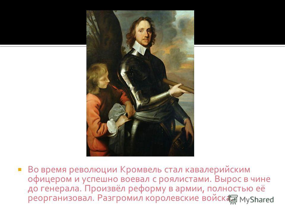 Во время революции Кромвель стал кавалерийским офицером и успешно воевал с роялистами. Вырос в чине до генерала. Произвёл реформу в армии, полностью её реорганизовал. Разгромил королевские войска.