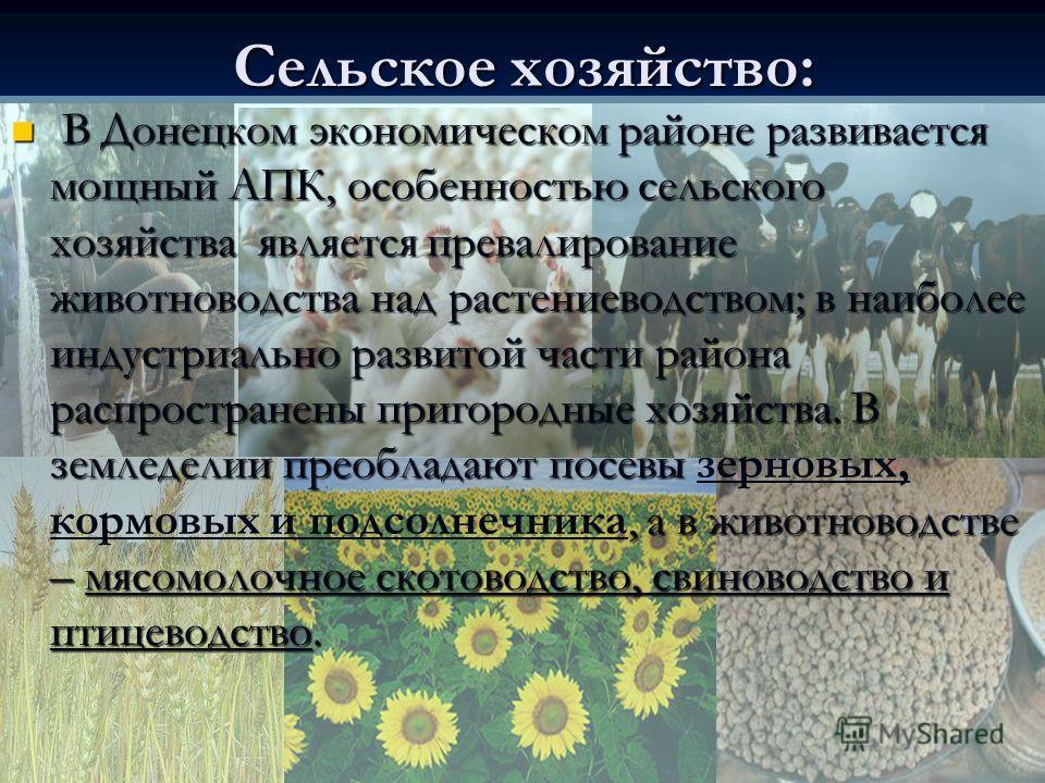 Сельское хозяйство: В Донецком экономическом районе развивается мощный АПК, особенностью сельского хозяйства является превалирование животноводства над растениеводством; в наиболее индустриально развитой части района распространены пригородные хозяйс