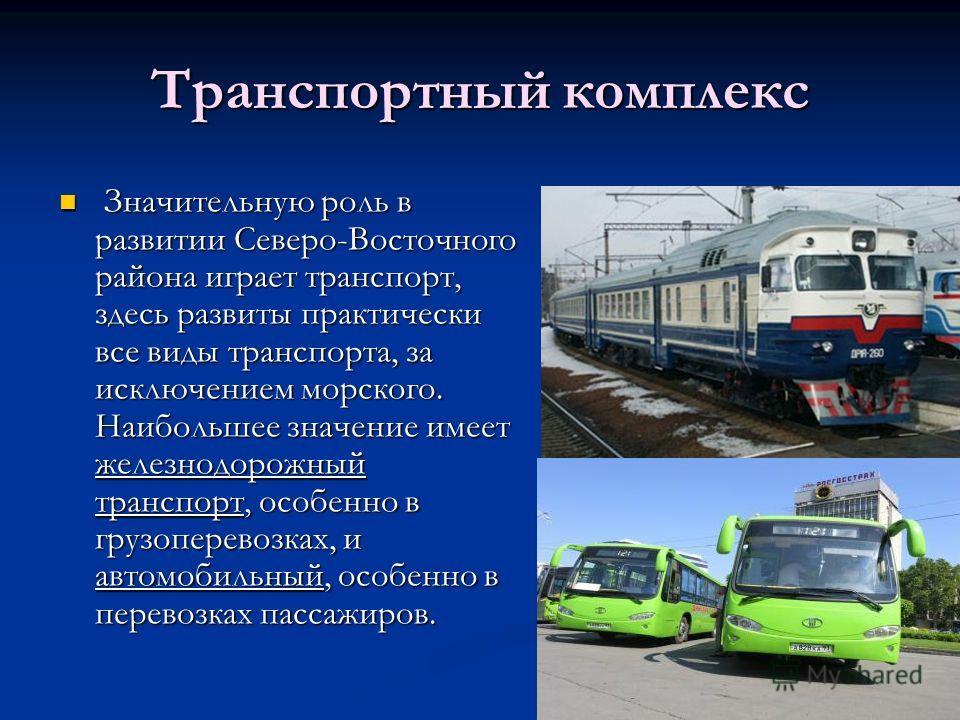 Транспортный комплекс Значительную роль в развитии Северо-Восточного района играет транспорт, здесь развиты практически все виды транспорта, за исключением морского. Наибольшее значение имеет железнодорожный транспорт, особенно в грузоперевозках, и а