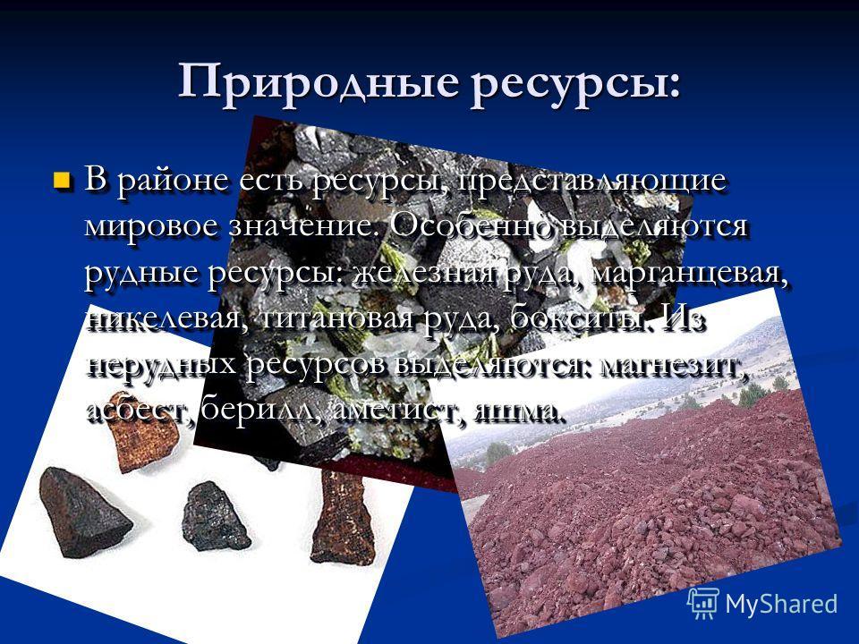 Природные ресурсы: В районе есть ресурсы, представляющие мировое значение. Особенно выделяются рудные ресурсы: железная руда, марганцевая, никелевая, титановая руда, бокситы. Из нерудных ресурсов выделяются: магнезит, асбест, берилл, аметист, яшма. В