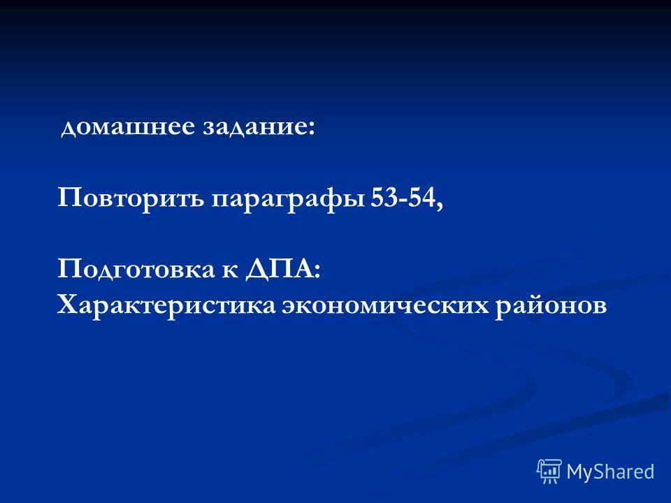 домашнее задание: Повторить параграфы 53-54, Подготовка к ДПА: Характеристика экономических районов