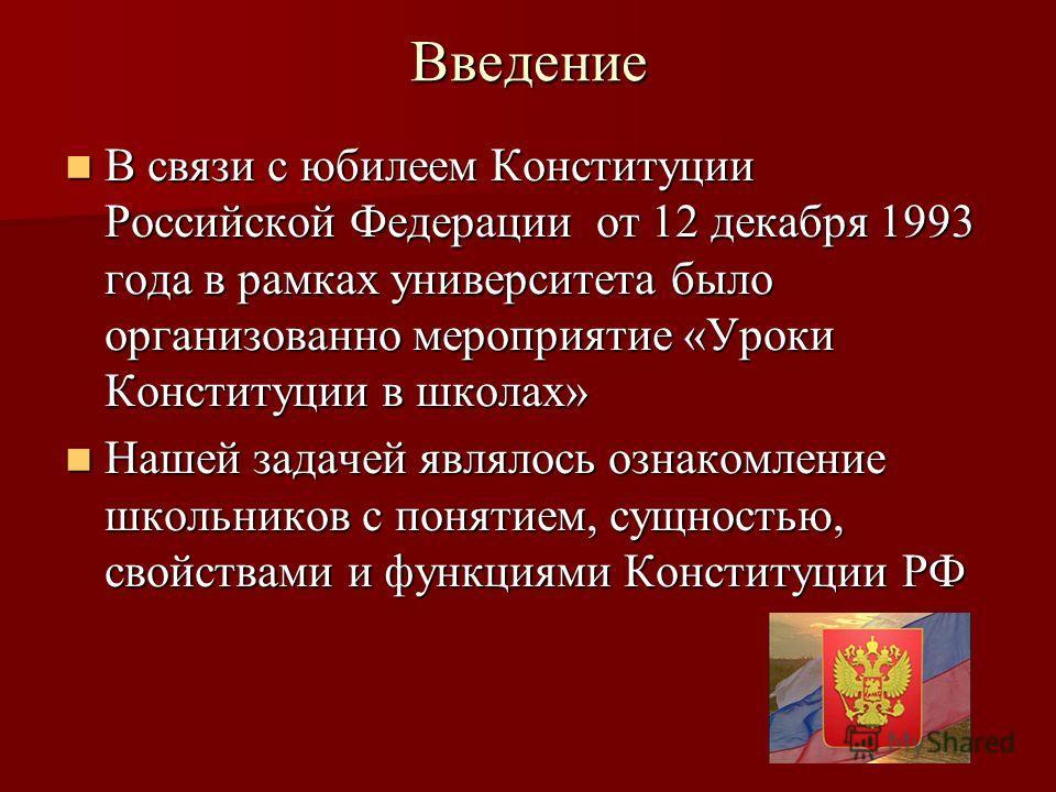 Введение В связи с юбилеем Конституции Российской Федерации от 12 декабря 1993 года в рамках университета было организованно мероприятие «Уроки Конституции в школах» В связи с юбилеем Конституции Российской Федерации от 12 декабря 1993 года в рамках