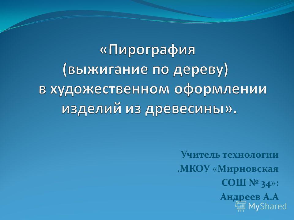 Учитель технологии.МКОУ «Мирновская СОШ 34»: Андреев А.А