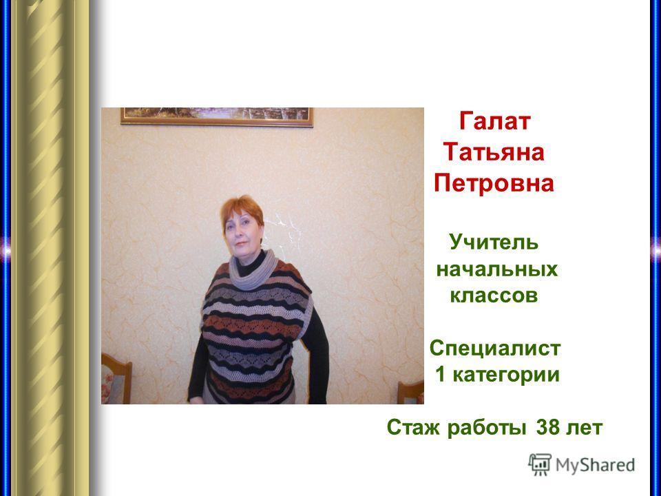Галат Татьяна Петровна Учитель начальных классов Специалист 1 категории Стаж работы 38 лет