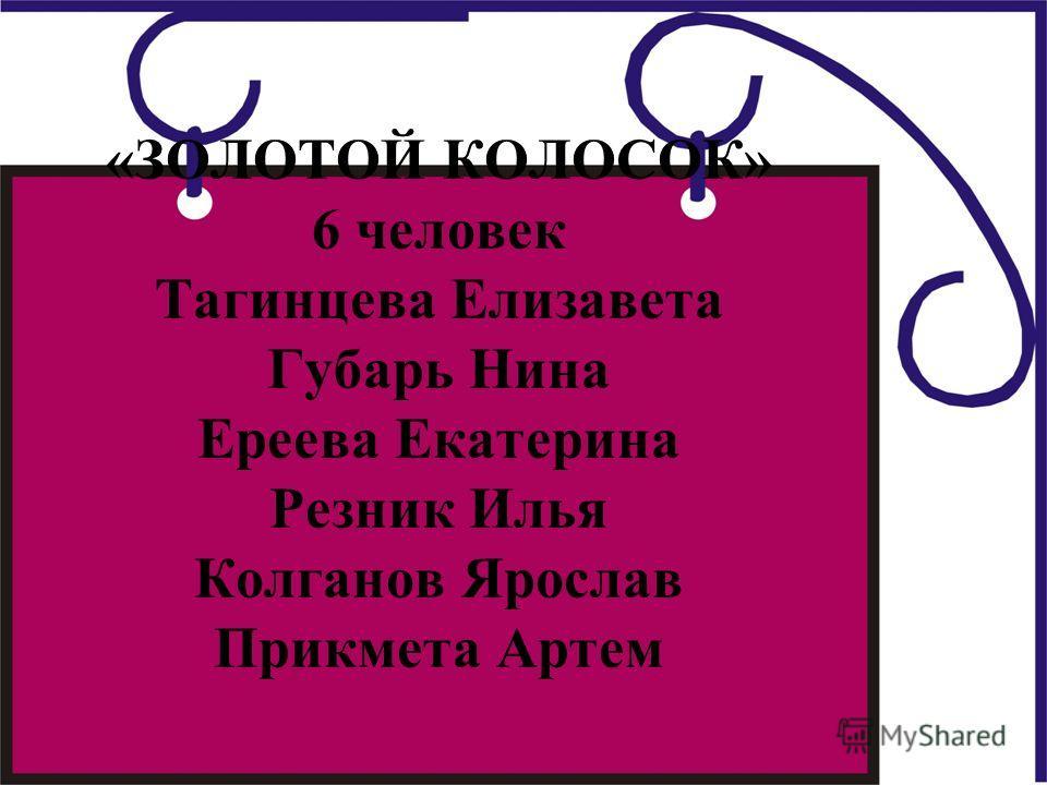 «ЗОЛОТОЙ КОЛОСОК» 6 человек Тагинцева Елизавета Губарь Нина Ереева Екатерина Резник Илья Колганов Ярослав Прикмета Артем