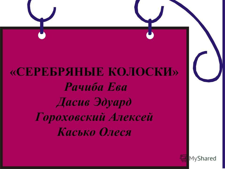 «СЕРЕБРЯНЫЕ КОЛОСКИ» Рачиба Ева Дасив Эдуард Гороховский Алексей Касько Олеся