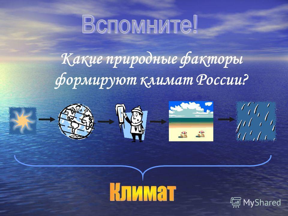 Какие природные факторы формируют климат России?