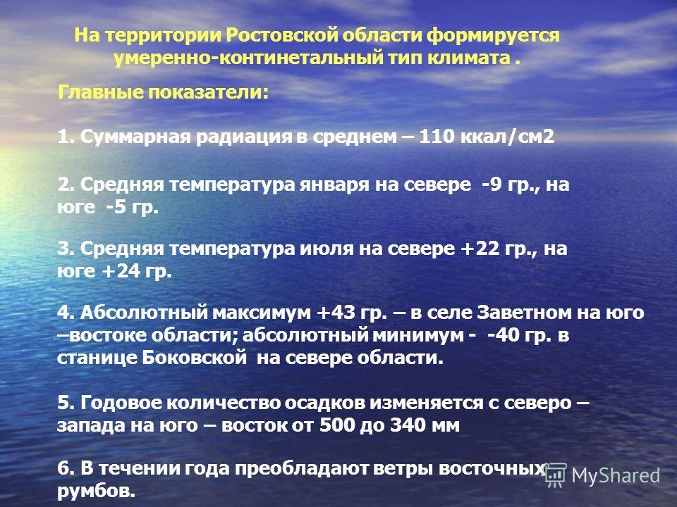 На территории Ростовской области формируется умеренно-континетальный тип климата. Главные показатели: 1. Суммарная радиация в среднем – 110 ккал/см2 2. Средняя температура января на севере -9 гр., на юге -5 гр. 3. Средняя температура июля на севере +