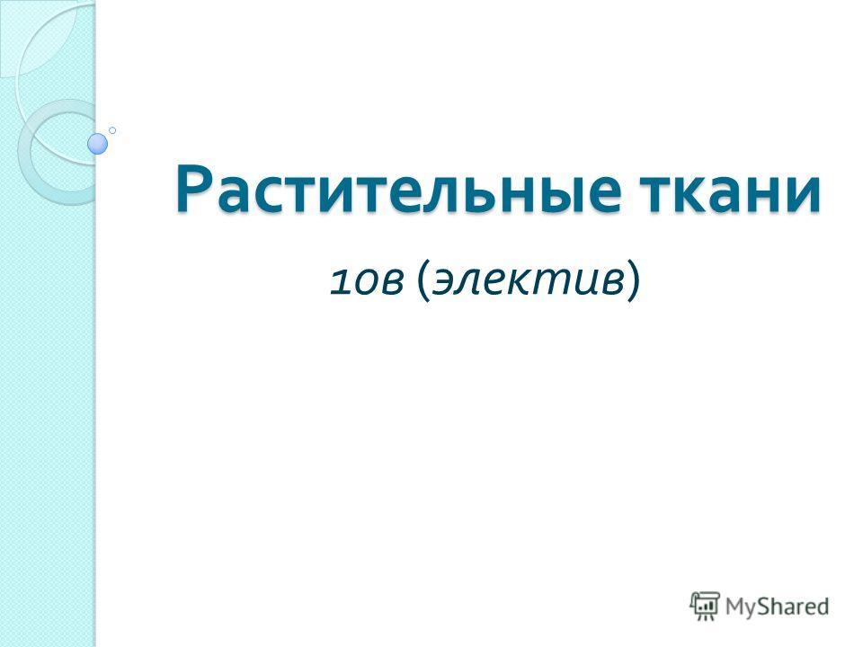 Растительные ткани 10 в ( электив )