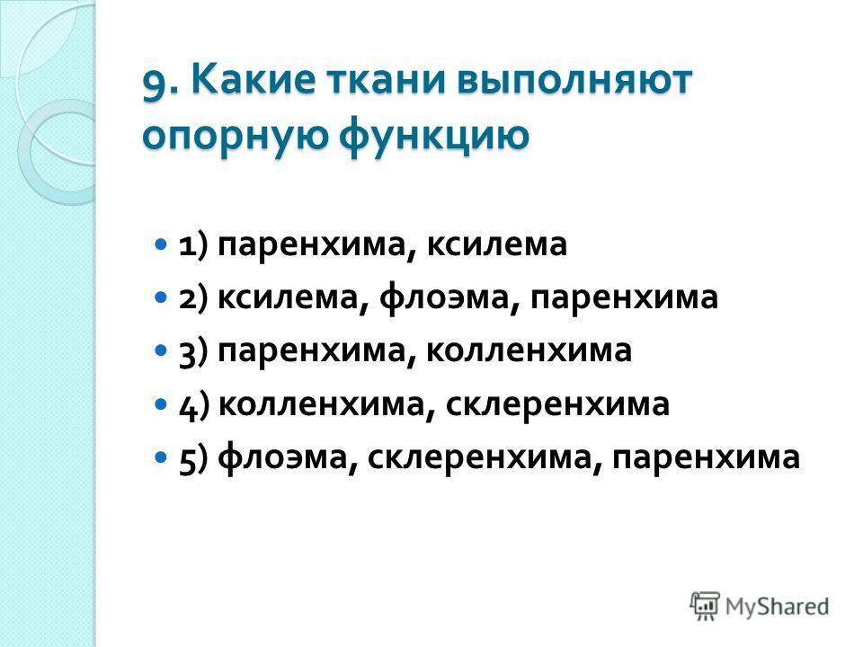 9. Какие ткани выполняют опорную функцию 1) паренхима, ксилема 2) ксилема, флоэма, паренхима 3) паренхима, колленхима 4) колленхима, склеренхима 5) флоэма, склеренхима, паренхима