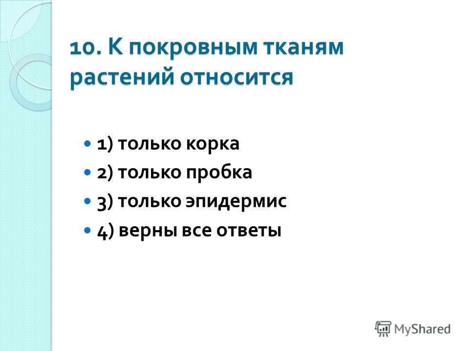 10. К покровным тканям растений относится 1) только корка 2) только пробка 3) только эпидермис 4) верны все ответы