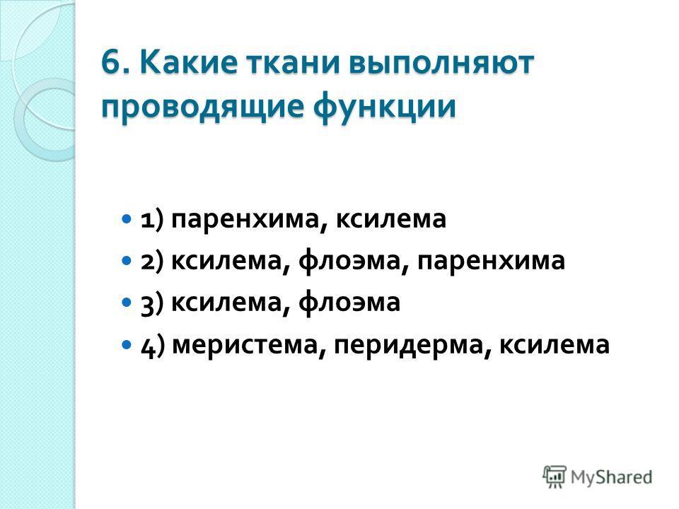 6. Какие ткани выполняют проводящие функции 1) паренхима, ксилема 2) ксилема, флоэма, паренхима 3) ксилема, флоэма 4) меристема, перидерма, ксилема